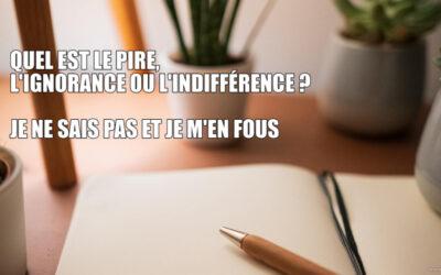 Quel est le pire, l'ignorance ou l'indifférence?
